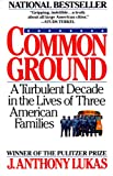 Front cover for the book Common Ground: A Turbulent Decade in the Lives of Three American Families by J. Anthony Lukas