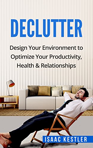 Declutter: Design Your Environment to Optimize Your Productivity, Health & Relationships (Declutter, Productivity, Health, Relationships)