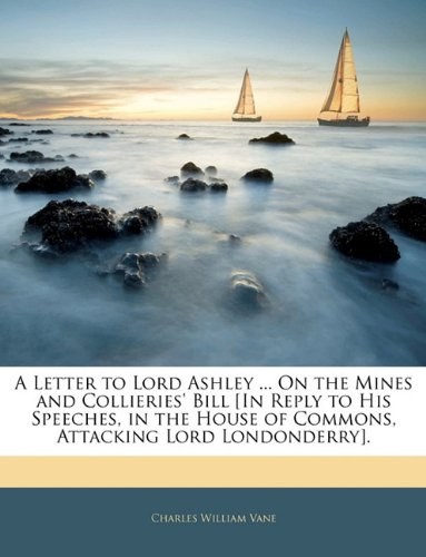 Read Online A Letter to Lord Ashley ... On the Mines and Collieries' Bill [In Reply to His Speeches, in the House of Commons, Attacking Lord Londonderry]. ebook