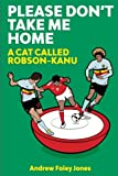Please Don't Take Me Home: A Cat Called Robson-Kanu