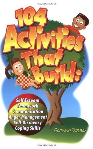 104 Activities That Build: Self-Esteem, Teamwork, Communication, Anger Management, Self-Discovery, and Coping Skills of Jones,Alanna on 01 January 1998