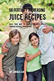 56 Fertility Increasing Juice Recipes: Juice Your Way to Higher Fertility Levels Through