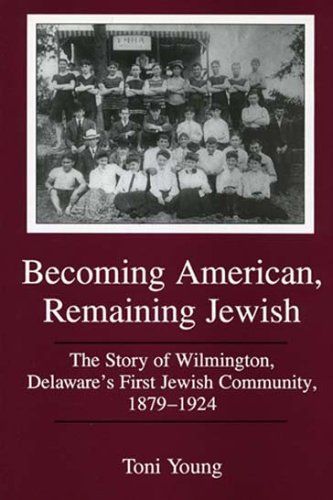 Becoming American, Remaining Jewish: The Story of Wilmington, Delawares First Jewish Community, 1879-1924 (Cultural Studies of Delaware and the Eastern Shore) Toni Young