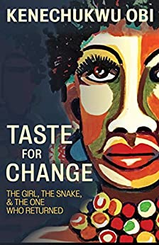 Taste For Change: The Girl, The Snake, and The One Who Returned by Kenechukwu Obi