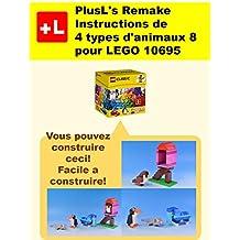 PlusL's Remake Instructions de 4 types d'animaux8 pour LEGO 10695: Vous pouvez construire le 4 types d'animaux8 de vos propres briques! (French Edition)