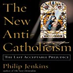 The New Anti-Catholicism: The Last Acceptable Prejudice | Philip Jenkins