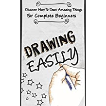 Drawing EASILY -  Discover How To Draw Amazing Things For Complete Beginners