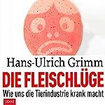 Die Fleischlüge: Wie uns die Tierindustrie krank macht   Hans-Ulrich Grimm
