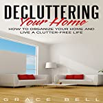 Decluttering Your Home: How to Organize Your Home and Live a Clutter-Free Life | Grace Bell