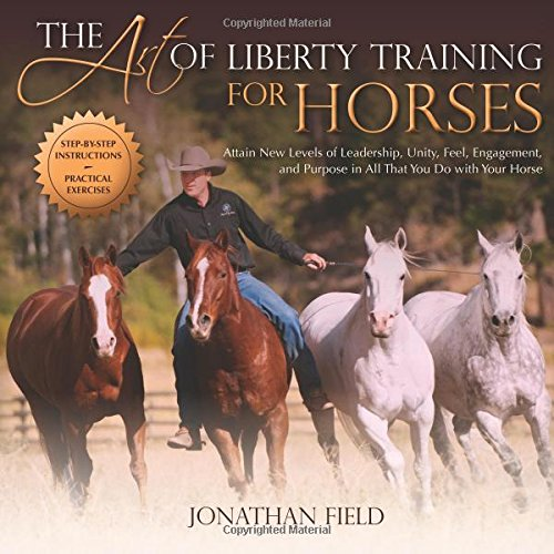 The Art of Liberty Training for Horses: Attain New Levels of Leadership, Unity, Feel, Engagement, and Purpose in All That You Do with Your Horse - Field Training