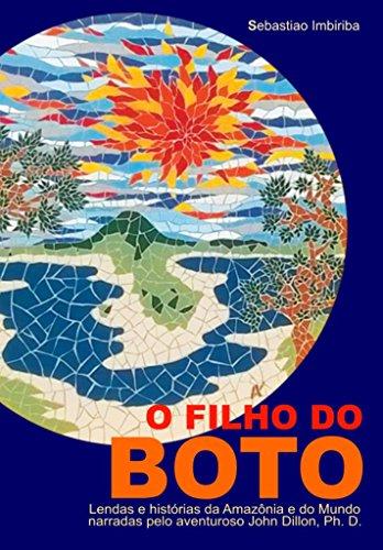O Filho do BOTO: Lendas e histórias da Amazônia e do Mundo narradas pelo aventuroso John Dillon, Ph. D.