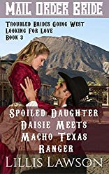 Mail Order Bride: Spoiled Daughter Daisie Meets Macho Texas Ranger: A Clean Historical Western Romance (Troubled Brides Going West Looking For Love, Book 3)