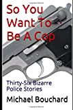 So You Want To Be A Cop: Thirty-Six Bizarre Police Stories (Volume)