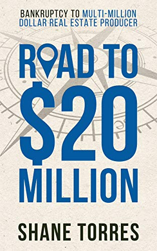 Road to $20 Million: Bankruptcy to Multi-Million Dollar Real Estate Producer by [Torres, Shane]