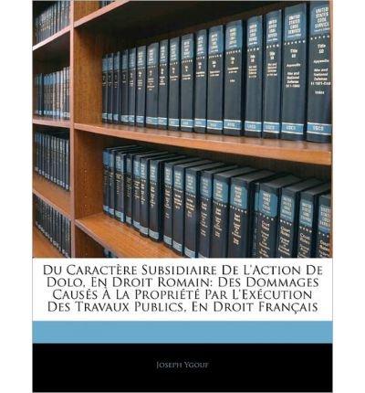 Du Caract Re Subsidiaire de L'Action de Dolo, En Droit Romain: Des Dommages Caus?'s La Propri T Par L'Ex Cution Des Travaux Publics, En Droit Fran Ais (Paperback)(English / French) - Common ebook