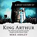 A Brief History of King Arthur: Brief Histories Audiobook by Mike Ashley Narrated by Mark Meadows