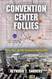 Convention Center Follies : Politics, Power, and Public Investment in American Cities, Sanders, Heywood T., 0812245776