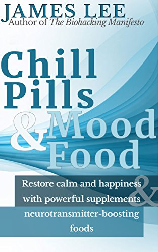 Chill Pills & Mood Food - Restore calm and happiness with powerful supplements and neurotransmitter-boosting food by [Lee, James]