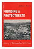 Founding a Protectorate : History of Bechuanaland; 1885 - 1895, Sillery, Anthony, 3111188752