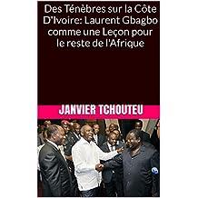 Des Ténèbres sur la Côte D'Ivoire: Laurent Gbagbo comme une  Leçon pour le reste de l'Afrique (French Edition)