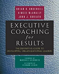 Executive Coaching for Results: The Definitive Guide to Developing Organizational Leaders