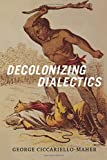 Decolonizing Dialectics (Radical Américas)