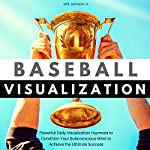 Baseball Visualization: Powerful Daily Visualization Hypnosis to Condition Your Subconscious Mind to Achieve the Ultimate Success | Will Johnson Jr.