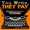 You Write, They Pay: How to Build a Thriving Writing Business from Nothing Audiobook by Susan Anderson Narrated by Joni Abbott