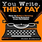You Write, They Pay: How to Build a Thriving Writing Business from Nothing | Susan Anderson