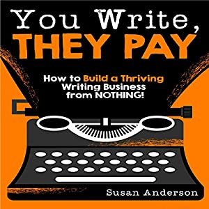 You Write, They Pay: How to Build a Thriving Writing Business from Nothing Audiobook