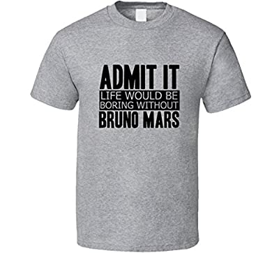 Admit It Life Would Be Boring Without Bruno Mars Cool Funny T Shirt