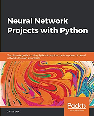 Neural Network Projects with Python: The ultimate guide to using Python to explore the true power of neural networks through six projects