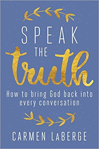 Speak The Truth: How to Bring God Back Into Every Conversation - Carmen Laberge