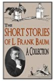 The Short Stories of L. Frank Baum a Collection, L. Frank Baum, 0615749216