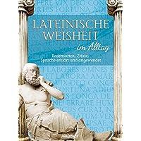 Lateinische Weisheit im Alltag - Redensarten, Zitate, Sprüche erklärt und angewendet