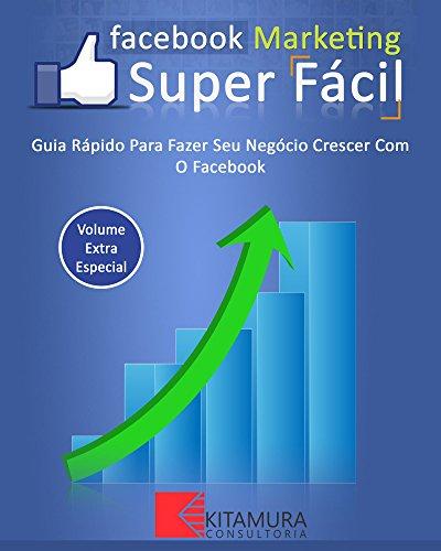 Facebook Marketing Super Fácil: Guia Rápido Para Fazer Seu Negócio Crescer Com O Facebook