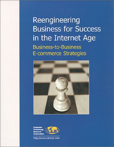 Reengineering Business for Success in the Internet Age : Business-to-Business E-commerce Strategies by Brand: Computer Technology Research