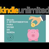 Ebook: Três Investimentos para Viver de Renda (Primeira Edição Livro 1)