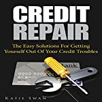 Credit Repair: The Easy Solutions for Getting Yourself out of Your Credit Troubles | Katie Swan