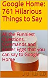 Download Google Home: 761 Hilarious Things to Say: All the Funniest Questions, Commands and Easter Eggs that you can say to Google Home. Your fun guide to all the ... quotes (Google Fun Books Series Book 1) in PDF ePUB Free Online