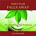 When Fear Falls Away: The Story of a Sudden Awakening Audiobook by Jan Frazier Narrated by Jan Frazier