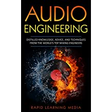 AUDIO ENGINEERING: DISTILLED KNOWLEDGE, ADVICE, AND TECHNIQUES FROM THE WORLD'S TOP MIXING ENGINEERS (Music Production, Sound Engineering, Recording Music, Mixing Music Book 1)
