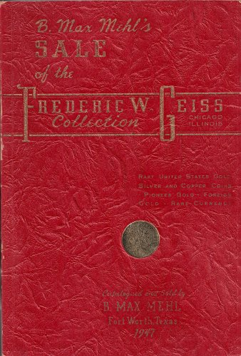The Frederic W. Geiss Collection: Catalog of the Extensive and Valuable Collection of United States Gold, Silver and Copper Coins; Pioneer Gold, and U.S. Currency... Tuesday, February 18th, 1947 (Auction Catalog)