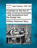 A treatise on the law of sales of personal property : with illustrations from the foreign Law, William Wetmore Story, 1240186622