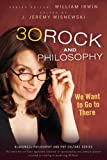 30 Rock and Philosophy: We Want to Go to There (The Blackwell Philosophy and Pop Culture Series Book 21)