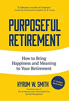 Purposeful Retirement: How to Bring Happiness and Meaning to Your Retirement by [Smith, Hyrum W.]