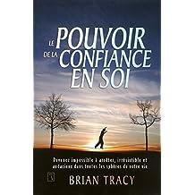 Le Pouvoir de la confiance en soi: Devenez impossible à arrêter, irrésistible et audacieux dans toutes les sphères de votre vie