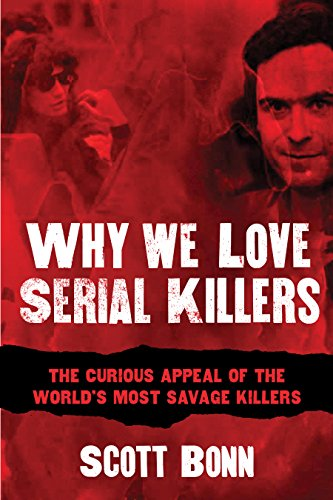 Book: Why We Love Serial Killers - The Curious Appeal of the World's Most Savage Murderers by Scott Bonn