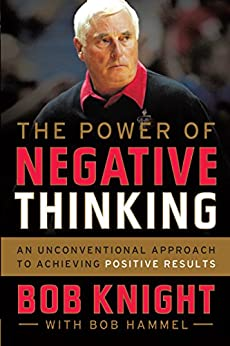 The Power of Negative Thinking: An Unconventional Approach to Achieving Positive Results by [Knight, Bob, Hammel, Bob]