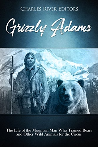 Grizzly Adams: The Life of the Mountain Man Who Trained Bears and Other Wild Animals for the Circus by [Charles River Editors]